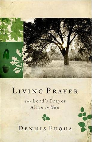 Living Prayer: The Lords Prayer Alive in You Dennis Fuqua