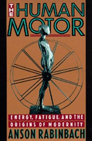 The Human Motor: Energy, Fatigue, and the Origins of Modernity Anson Rabinbach