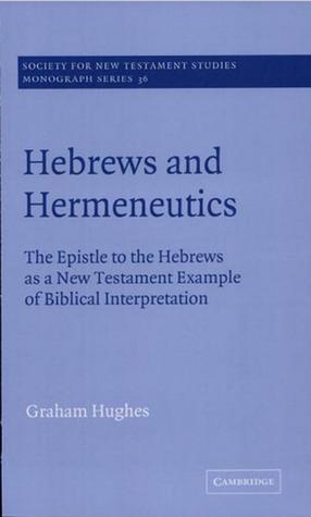 Hebrews and Hermeneutics: The Epistle to the Hebrews as a New Testament Example of Biblical Interpretation Graham Hughes