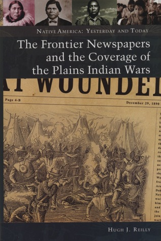 The Frontier Newspapers and the Coverage of the Plains Indian Wars  by  Hugh J. Reilly