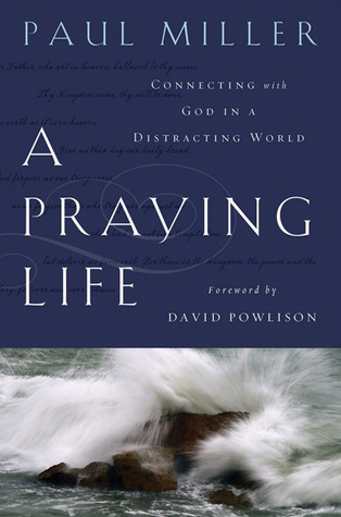 A Praying Life: Connecting with God in a Distracting World Paul E. Miller