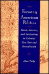 Forming American Politics: Ideals, Interests, and Institutions in Colonial New York and Pennsylvania  by  Alan Tully