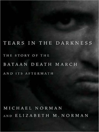 Tears in the Darkness: The Story of the Bataan Death March and Its Aftermath Michael  Norman