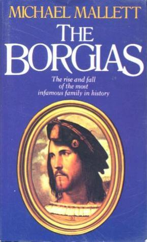 The Borgias: The Rise and Fall of the Most Infamous Family in History Michael Edward Mallett
