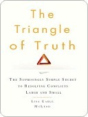 The Triangle of Truth: The Surprisingly Simple Secret to Resolving Conflicts Largeand Small Lisa Earle McLeod