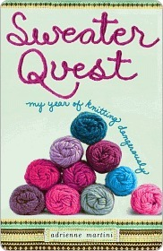 Sweater Quest: My Year of Knitting Dangerously Adrienne Martini