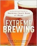 Extreme Brewing : An Enthusiasts Guide to Brewing Craft Beer At Home Sam Calagione