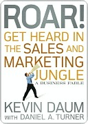 Roar! Get Heard in the Sales and Marketing Jungle: A Business Fable Kevin Daum