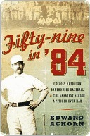 Fifty-nine in 84: Old Hoss Radbourn, Barehanded Baseball, and the Greatest Season a Pitcher Ever Had  by  Edward Achorn
