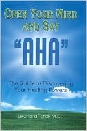 Open Your Mind and Say AHA: The Guide to Discovering Your Healing Powers  by  Leonard Torok