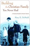 Building the Christian Family You Never Had: A Practical Guide for Pioneer Parents  by  Mary E. DeMuth