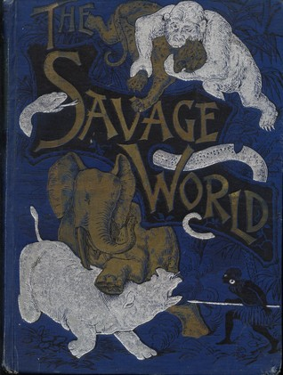 The Savage World: A Complete Natural History of the Worlds Creatures, Fishes, Reptiles, Insects, Birds and Mammals James W. Buel
