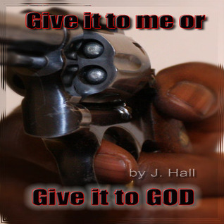 Give it to me or Give it to God  by  J.  Hall