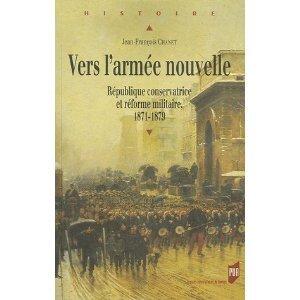 Vers larmée nouvelle : République conservatrice et réforme militaire 1871-1879  by  Jean-François Chanet