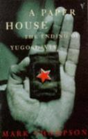 A Paper House: The Ending of Yugoslavia Mark  Thompson
