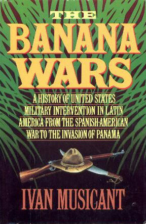 The Banana Wars: A History of United States Military Intervention in Latin America from the Spanish-American War to the Invasion of Panama Ivan Musicant