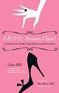 Shoo, Jimmy Choo!: The Modern Girls Guide to Spending Less and Saving More Catey Hill