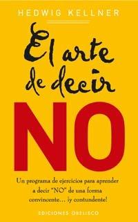 El arte de decir no : un programa de ejercicios para aprender a decir no de una forma convincente-- ¡y contundente!  by  Hedwig Kellner