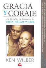 Gracia y Coraje: En la vida y en la muerte de Treya Killam Wilber  by  Ken Wilber