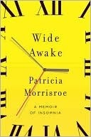 Wide Awake: What I Learned About Sleep from Doctors, Drug Companies, Dream Experts, and a Reindeer Herder in the Arctic Circle Patricia Morrisroe