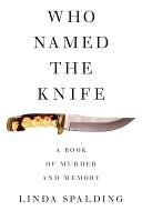 Who Named The Knife: A True Story of Murder and Memory  by  Linda Spalding