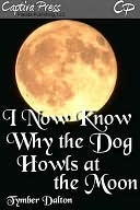I Now Know Why the Dog Howls at the Moon  by  Tymber Dalton