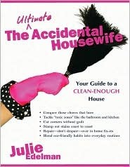 The Ultimate Accidental Housewife: Your Guide to a Clean-Enough House  by  Julie Edelman