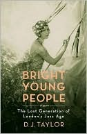 Bright Young People: The Lost Generation Of Londons Jazz Age D.J. Taylor