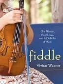Fiddle: One Woman, Four Strings, and 8,000 Miles of Music Vivian Wagner