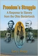 Freedoms Struggle: A Response to Slavery from the Ohio Borderlands Gary Knepp