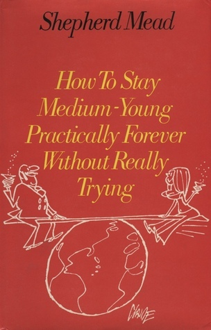 How To Stay Medium Young Practically Forever Without Really Trying  by  Shepherd Mead