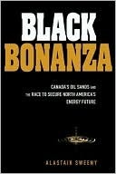 Black Bonanza: Canadas Oil Sands and the Race to Secure North Americas Energy Future Alastair Sweeny