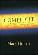 Complicit: How Greed and Collusion Made the Credit Crisis Unstoppable Mark Gilbert