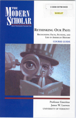 Rethinking Our Past: Recognizing Facts, Fictions, And Lies In American History  by  James W. Loewen