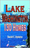 Lake Washington: 130 Homes: A Guided Tour of the Lakes Most Magnificent Homes  by  David C. Dykstra