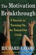 The Motivation Breakthrough: 6 Secrets to Turning On the Tuned-Out Child Richard Lavoie