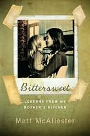 Bittersweet: Lessons from My Mothers Kitchen  by  Matt Mcallester
