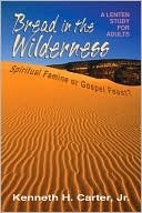 Bread in the Wilderness: Spiritual Famine or Gospel Feast? a Lenten Study for Adults Kenneth H. Carter Jr.