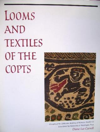 Looms and Textiles of the Copts: First Millennium Egyptian Textiles in the Carl Austin Rietz Collection of the California Academy of Sciences Diane Lee Carroll