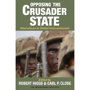 Opposing the Crusader State: Alternatives to Global Interventionism Robert Higgs