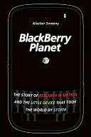 Blackberry Planet: The Story of Research in Motion and the Little Device That Took the World Storm by Alastair Sweeny