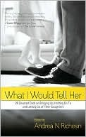 What I Would Tell Her: 28 Devoted Dads on Bringing Up, Holding on to and Letting Go of Their Daughters Andrea N. Richesin