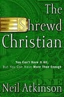 The Shrewd Christian: You Cant Have It All, But You Can Have More Than Enough  by  Neil Atkinson
