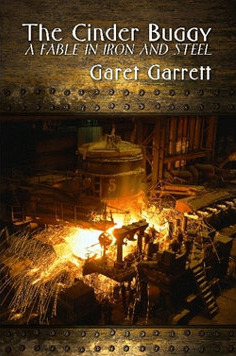 The Cinder Buggy: A Fable in Iron and Steel  by  Garet Garrett