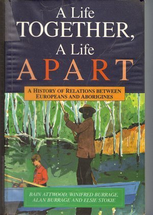 A LIfe Together. A Life Apart. A history of relations between Europeans and Aboriginies.  by  Bain Attwood,Winifred Burrage, alan Burrage, Elsie Stokie.