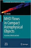 Mhd Flows In Compact Astrophysical Objects: Accretion, Winds And Jets (Astronomy And Astrophysics Library)  by  Vasily S. Beskin