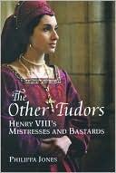 The Other Tudors: Henry VIIIs Mistresses and Bastards  by  Philippa Jones