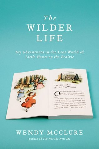 The Wilder Life: My Adventures in the Lost World of Little House on the Prairie  by  Wendy McClure