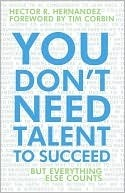 You Dont Need Talent to Succeed: But Everything Else Counts  by  Hector R. Hernandez