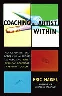 Coaching the Artist Within: Advice for Writers, Actors, Visual Artists, and Musicians from Americas Foremost Creativity Coach  by  Eric Maisel